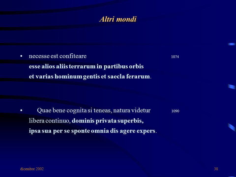 dicembre 200238 Altri mondi necesse est confiteare 1074 esse alios aliis terrarum in partibus orbis et varias hominum gentis et saecla ferarum. Quae b