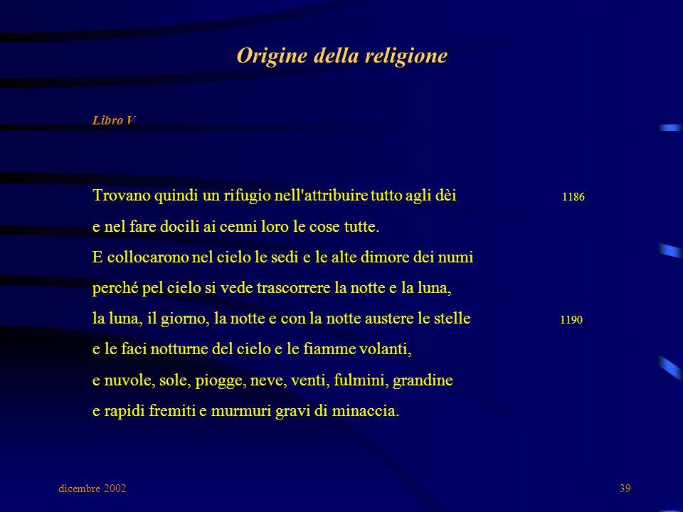 dicembre 200239 Origine della religione Libro V Trovano quindi un rifugio nell'attribuire tutto agli dèi 1186 e nel fare docili ai cenni loro le cose