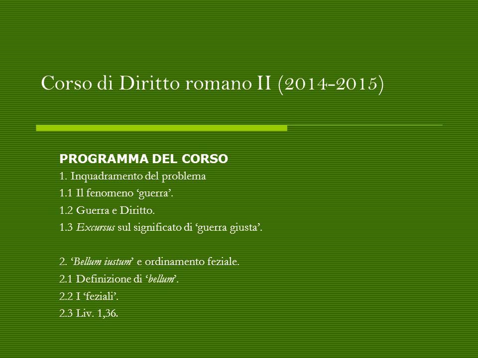 Corso di Diritto romano II (2014-2015) PROGRAMMA DEL CORSO 1. Inquadramento del problema 1.1 Il fenomeno 'guerra'. 1.2 Guerra e Diritto. 1.3 Excursus