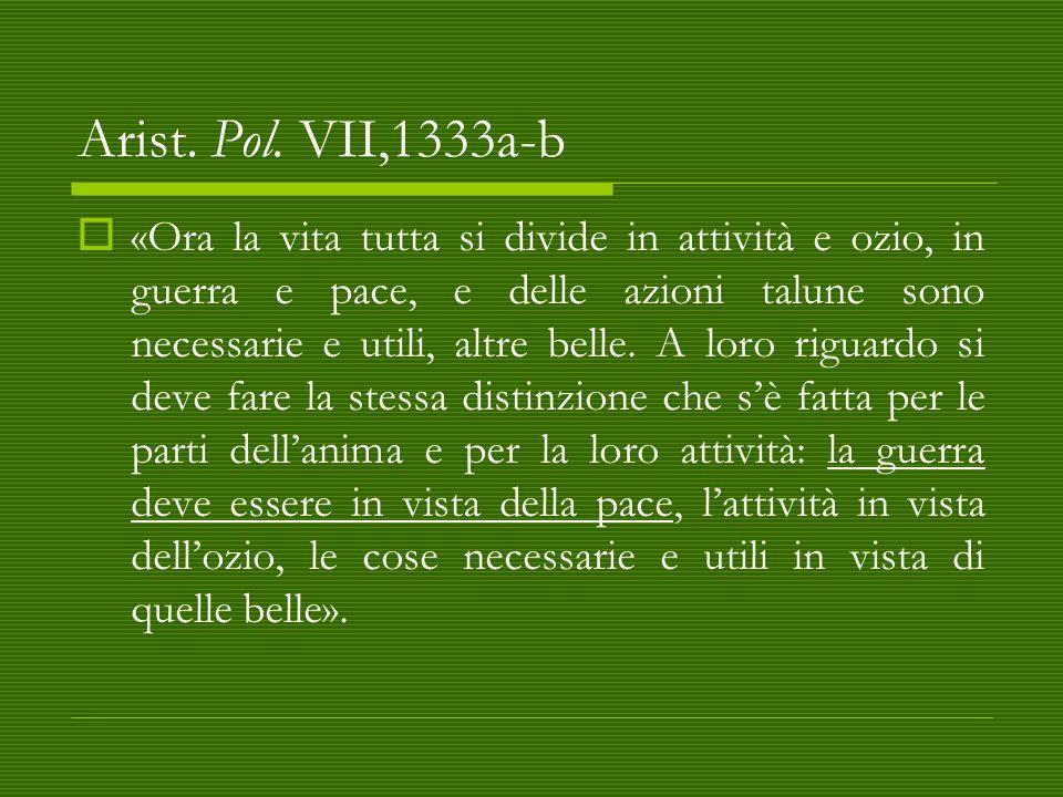 Arist. Pol. VII,1333a-b  «Ora la vita tutta si divide in attività e ozio, in guerra e pace, e delle azioni talune sono necessarie e utili, altre bell