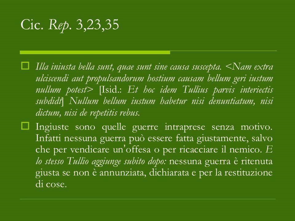 Cic. Rep. 3,23,35  Illa iniusta bella sunt, quae sunt sine causa suscepta. [Isid.: Et hoc idem Tullius parvis interiectis subdidt] Nullum bellum iust
