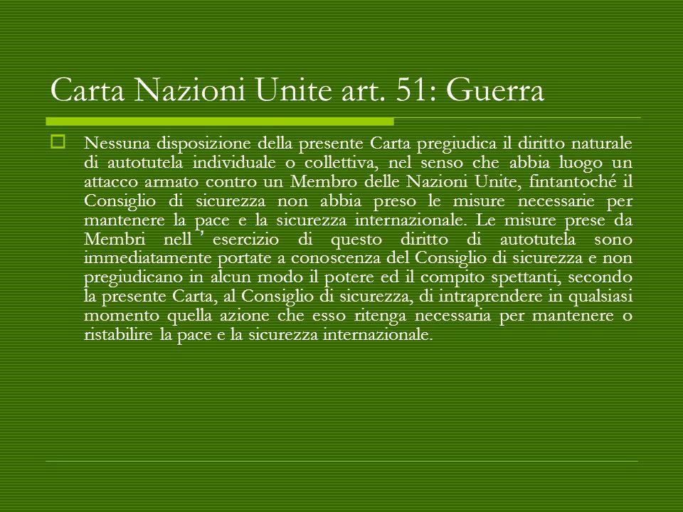 Carta Nazioni Unite art. 51: Guerra  Nessuna disposizione della presente Carta pregiudica il diritto naturale di autotutela individuale o collettiva,
