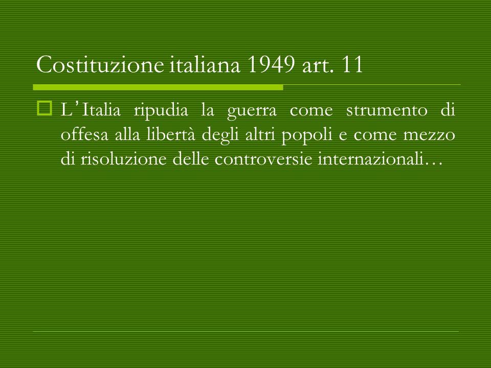 Costituzione italiana 1949 art. 11  L'Italia ripudia la guerra come strumento di offesa alla libertà degli altri popoli e come mezzo di risoluzione d