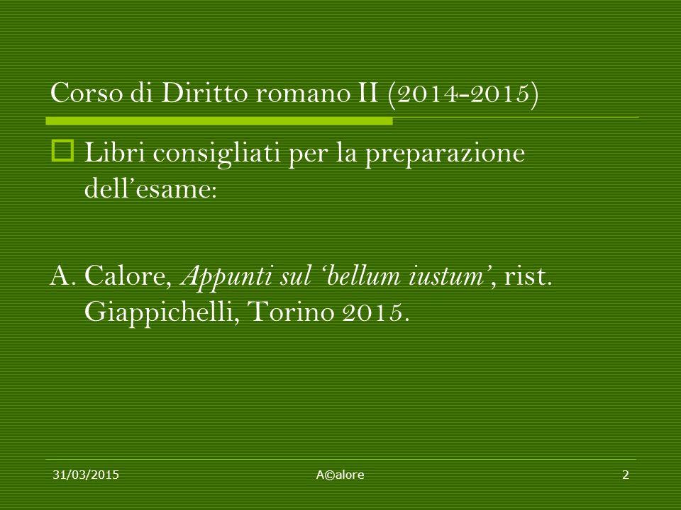 Corso di Diritto romano II (2014-2015)  Libri consigliati per la preparazione dell'esame: A. Calore, Appunti sul 'bellum iustum', rist. Giappichelli,