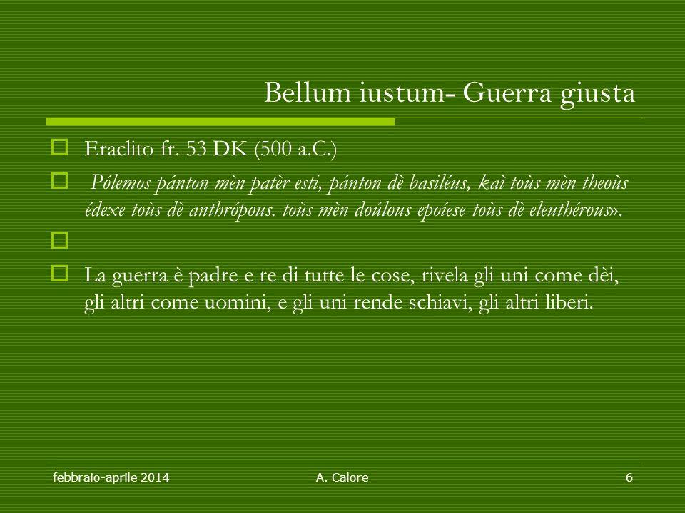 febbraio-aprile 2014A. Calore6 Bellum iustum- Guerra giusta  Eraclito fr. 53 DK (500 a.C.)  Pólemos pánton mèn patèr esti, pánton dè basiléus, kaì t