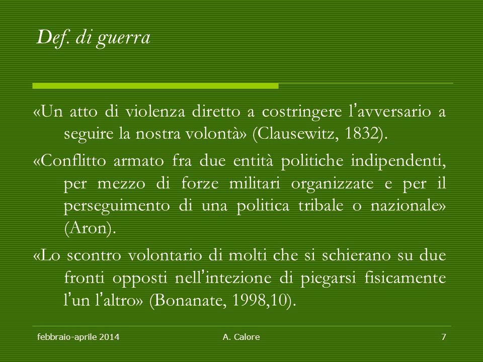 febbraio-aprile 2014A. Calore7 Def. di guerra «Un atto di violenza diretto a costringere l'avversario a seguire la nostra volontà» (Clausewitz, 1832).