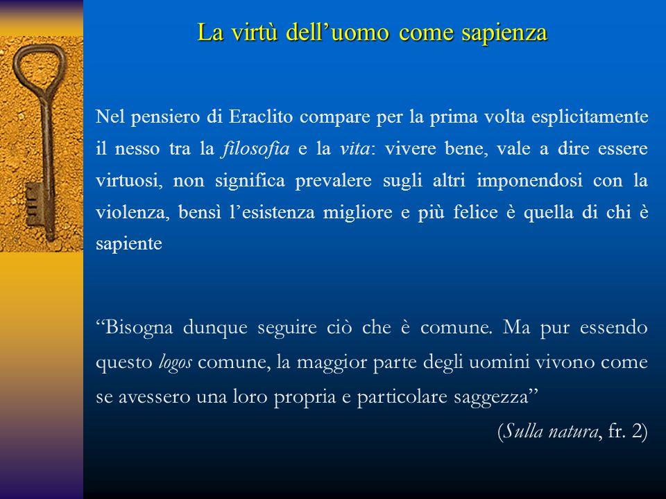 La virtù dell'uomo come sapienza Nel pensiero di Eraclito compare per la prima volta esplicitamente il nesso tra la filosofia e la vita: vivere bene,