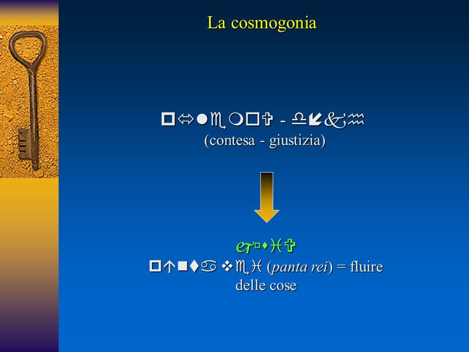  -  (contesa - giustizia)    (panta rei) = fluire delle cose La cosmogonia