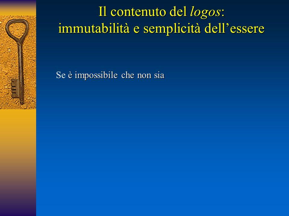 Il contenuto del logos: immutabilità e semplicità dell'essere è impossibile che non sia Se è impossibile che non sia