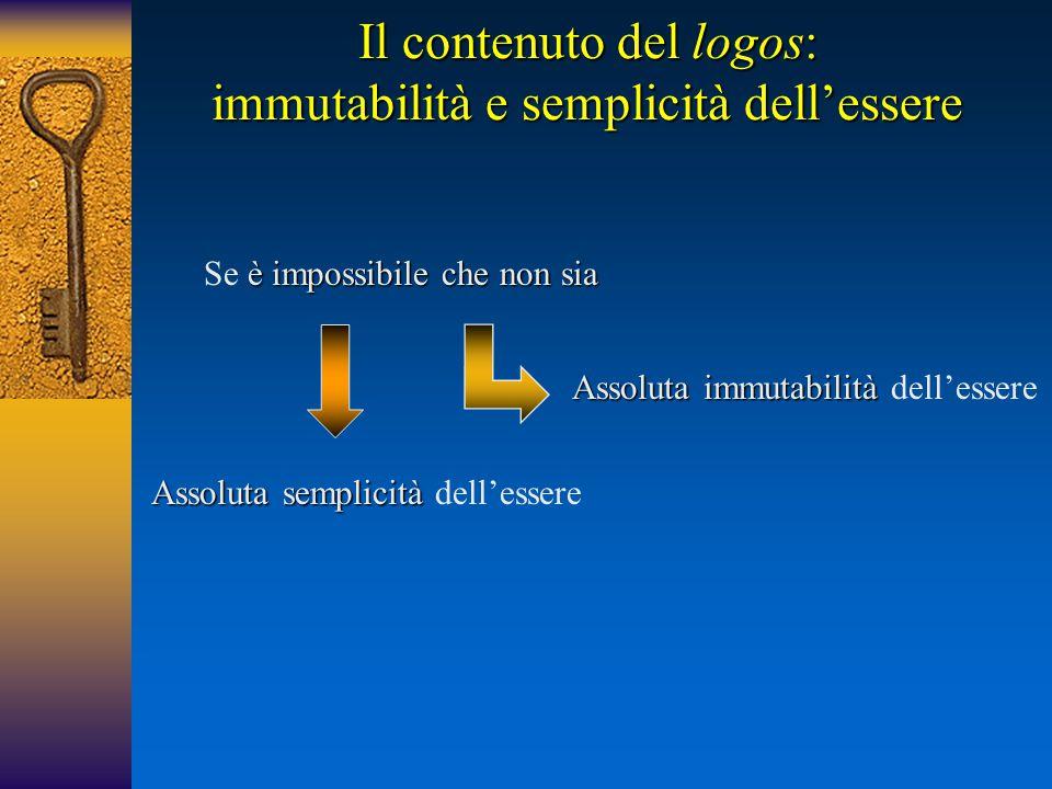 Il contenuto del logos: immutabilità e semplicità dell'essere è impossibile che non sia Se è impossibile che non sia Assoluta immutabilità Assoluta im