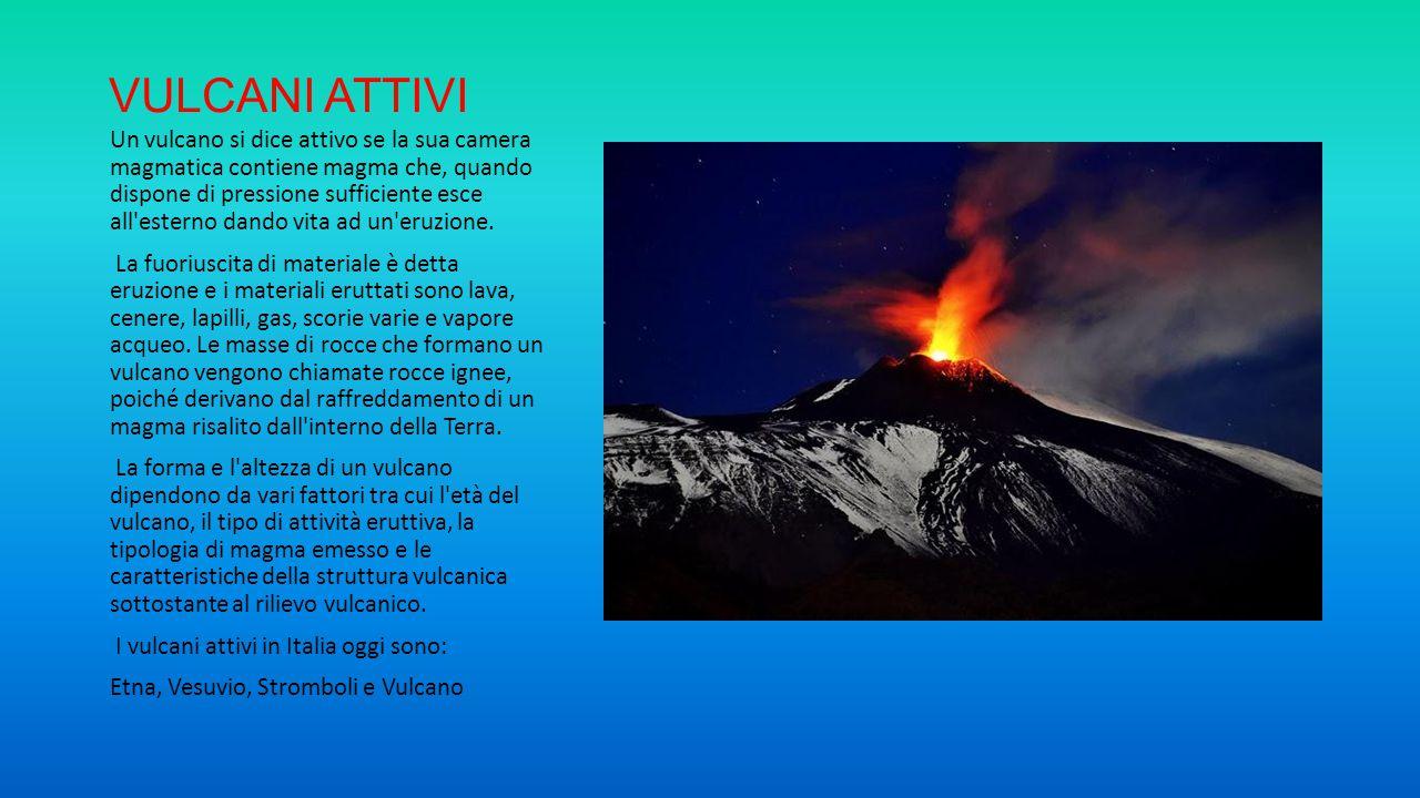 VULCANI ATTIVI Un vulcano si dice attivo se la sua camera magmatica contiene magma che, quando dispone di pressione sufficiente esce all'esterno dando