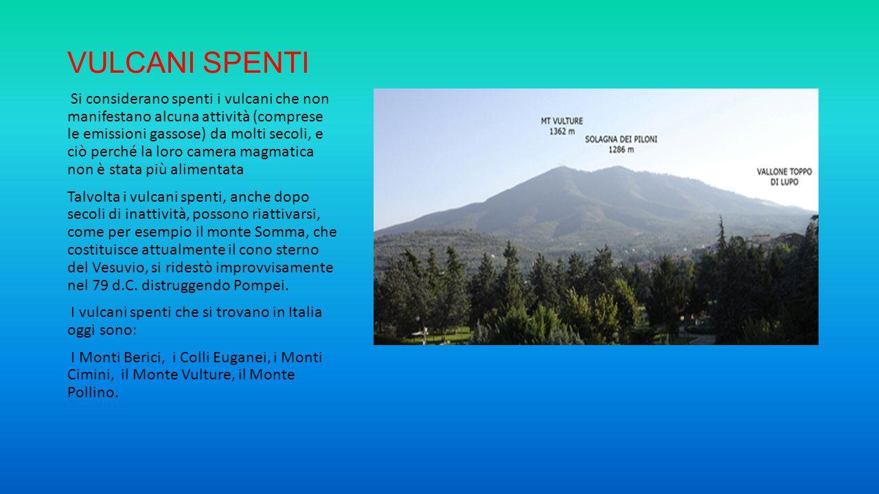 VULCANI SPENTI Si considerano spenti i vulcani che non manifestano alcuna attività (comprese le emissioni gassose) da molti secoli, e ciò perché la lo