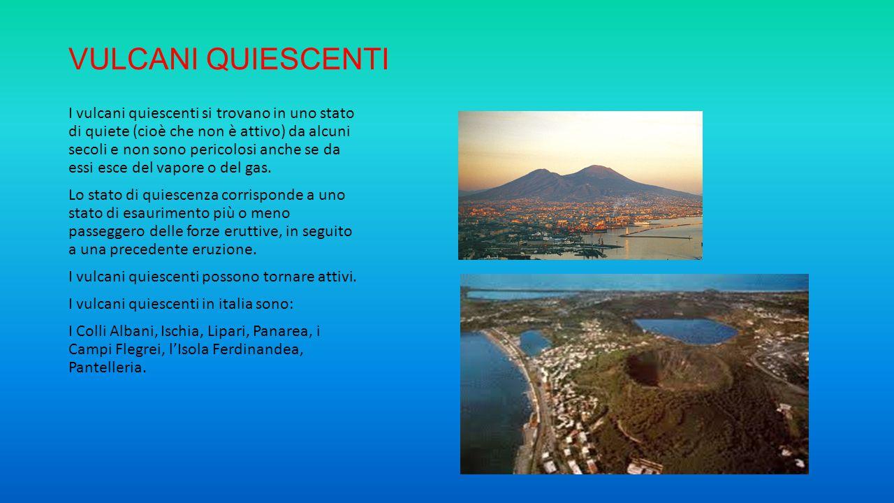 VULCANI QUIESCENTI I vulcani quiescenti si trovano in uno stato di quiete (cioè che non è attivo) da alcuni secoli e non sono pericolosi anche se da e