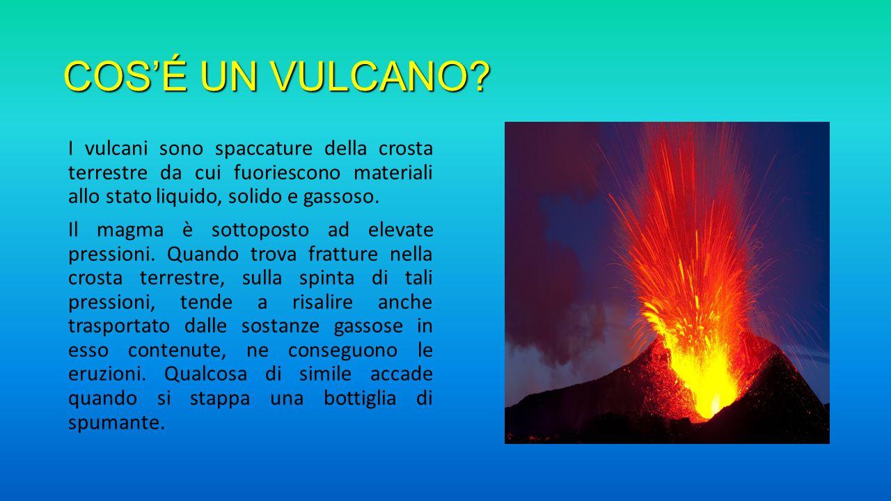 COS'É UN VULCANO? I vulcani sono spaccature della crosta terrestre da cui fuoriescono materiali allo stato liquido, solido e gassoso. Il magma è sotto