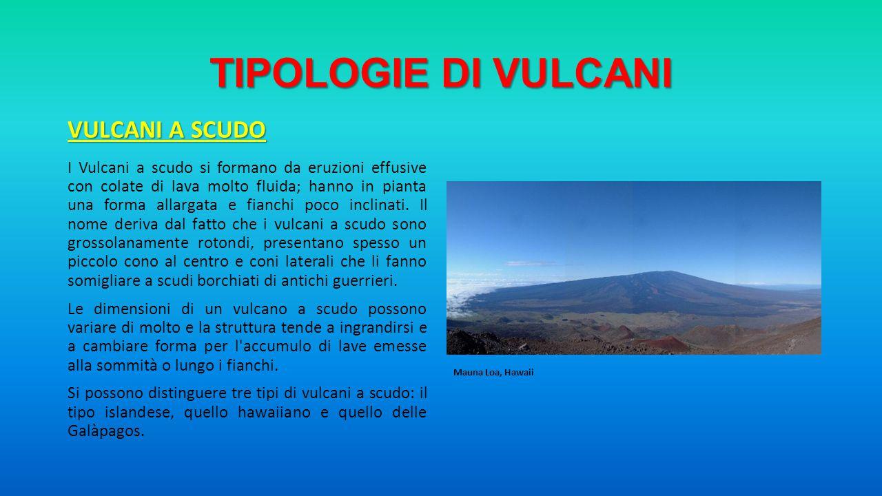 TIPOLOGIE DI VULCANI VULCANI A SCUDO I Vulcani a scudo si formano da eruzioni effusive con colate di lava molto fluida; hanno in pianta una forma alla