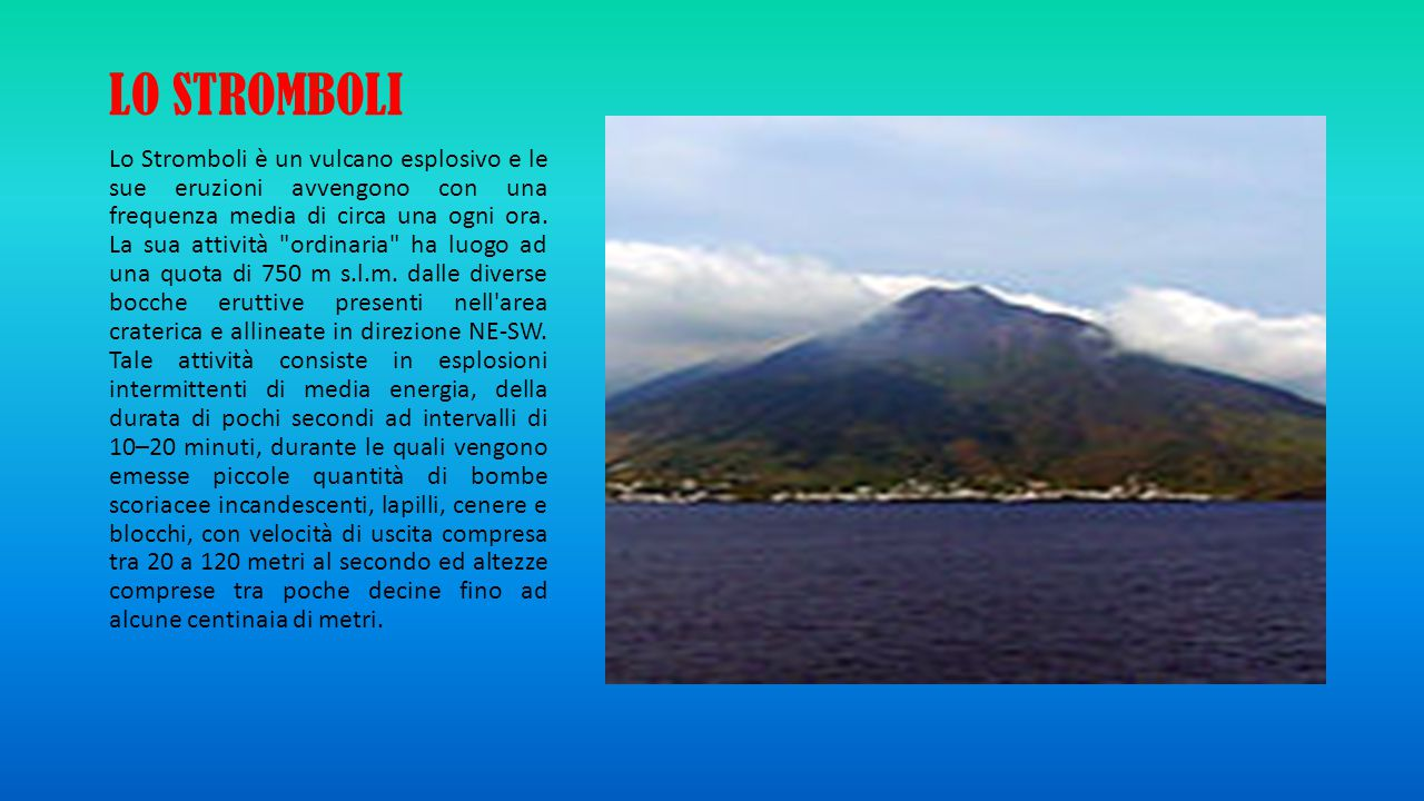 LO STROMBOLI Lo Stromboli è un vulcano esplosivo e le sue eruzioni avvengono con una frequenza media di circa una ogni ora. La sua attività