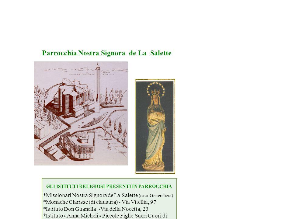 GLI ISTITUTI RELIGIOSI PRESENTI IN PARROCCHIA *Missionari Nostra Signora de La Salette (casa Generalizia) *Monache Clarisse (di clausura) - Via Vitell