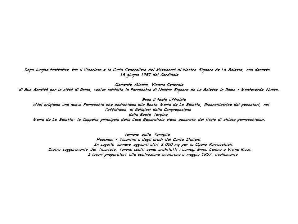 Dopo lunghe trattative tra il Vicariato e la Curia Generalizia dei Missionari di Nostra Signora de La Salette, con decreto 18 giugno 1957 del Cardinale Clemente Micara, Vicario Generale di Sua Santità per la città di Roma, veniva istituita la Parrocchia di Nostra Signora de La Salette in Roma – Monteverde Nuovo.
