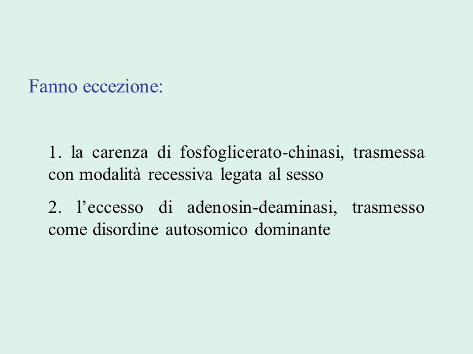 Fanno eccezione: 1. la carenza di fosfoglicerato-chinasi, trasmessa con modalità recessiva legata al sesso 2. l'eccesso di adenosin-deaminasi, trasmes