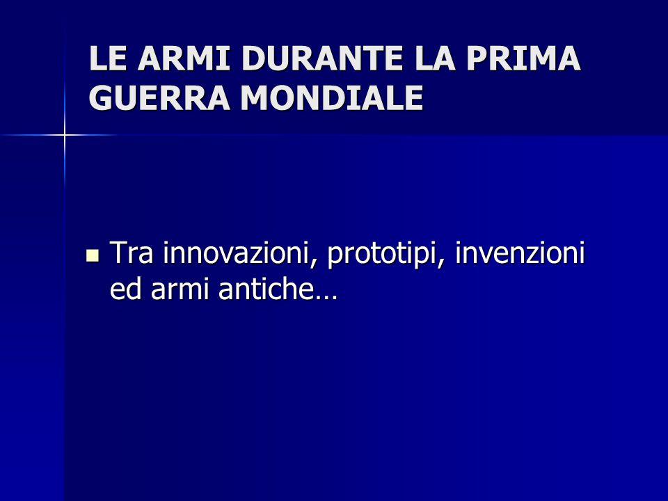 LE ARMI DURANTE LA PRIMA GUERRA MONDIALE Tra innovazioni, prototipi, invenzioni ed armi antiche… Tra innovazioni, prototipi, invenzioni ed armi antich