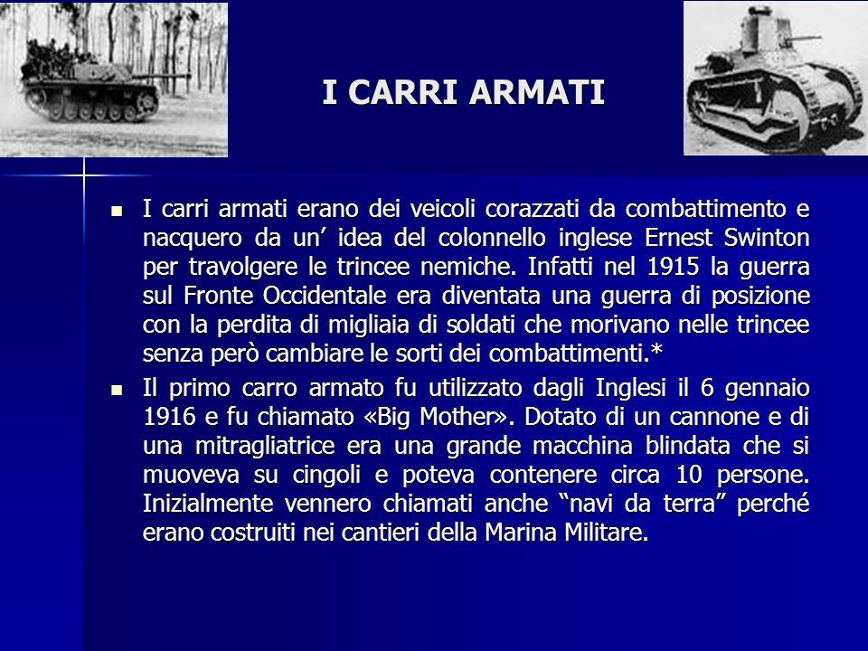 I CARRI ARMATI I carri armati erano dei veicoli corazzati da combattimento e nacquero da un' idea del colonnello inglese Ernest Swinton per travolgere