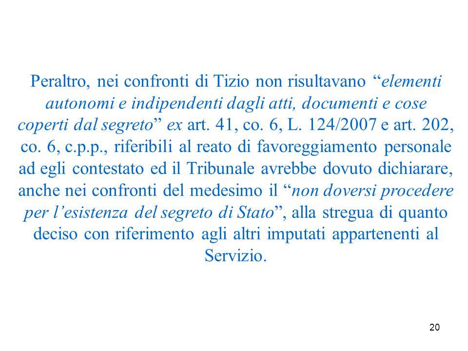 20 Peraltro, nei confronti di Tizio non risultavano elementi autonomi e indipendenti dagli atti, documenti e cose coperti dal segreto ex art.