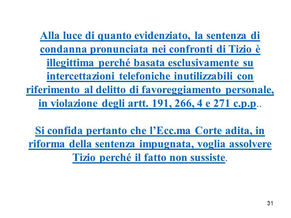 31 Alla luce di quanto evidenziato, la sentenza di condanna pronunciata nei confronti di Tizio è illegittima perché basata esclusivamente su intercettazioni telefoniche inutilizzabili con riferimento al delitto di favoreggiamento personale, in violazione degli artt.