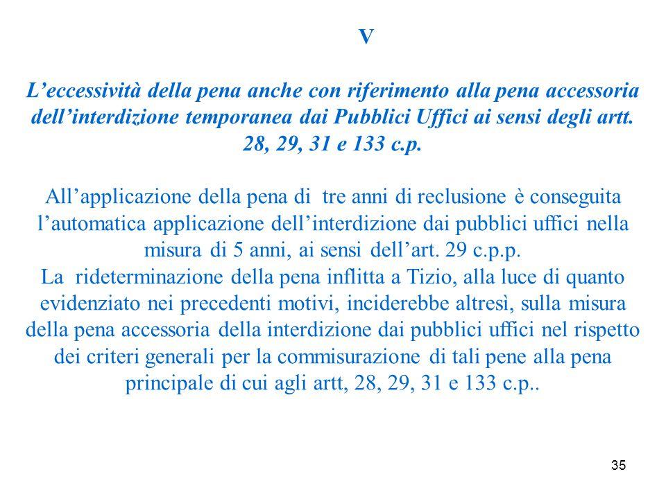 35 V L'eccessività della pena anche con riferimento alla pena accessoria dell'interdizione temporanea dai Pubblici Uffici ai sensi degli artt.