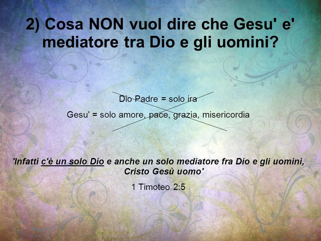 2) Cosa NON vuol dire che Gesu' e' mediatore tra Dio e gli uomini? Dio Padre = solo ira Gesu' = solo amore, pace, grazia, misericordia 'Infatti c'è un
