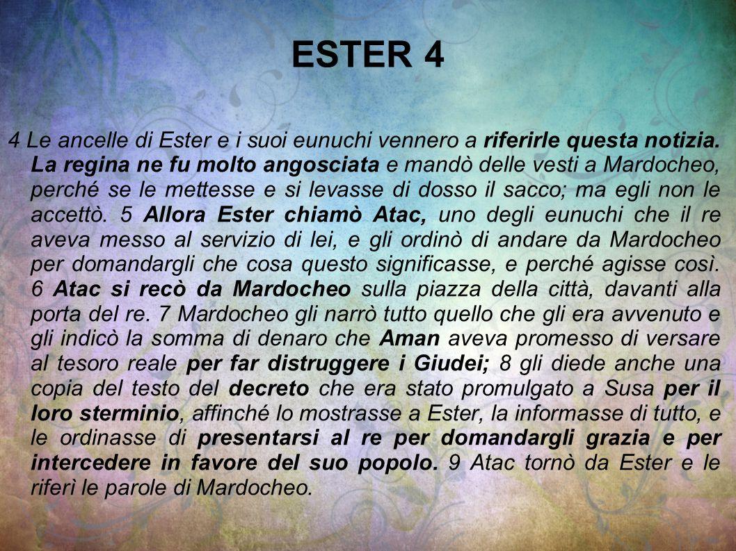 ESTER 4 4 Le ancelle di Ester e i suoi eunuchi vennero a riferirle questa notizia. La regina ne fu molto angosciata e mandò delle vesti a Mardocheo, p