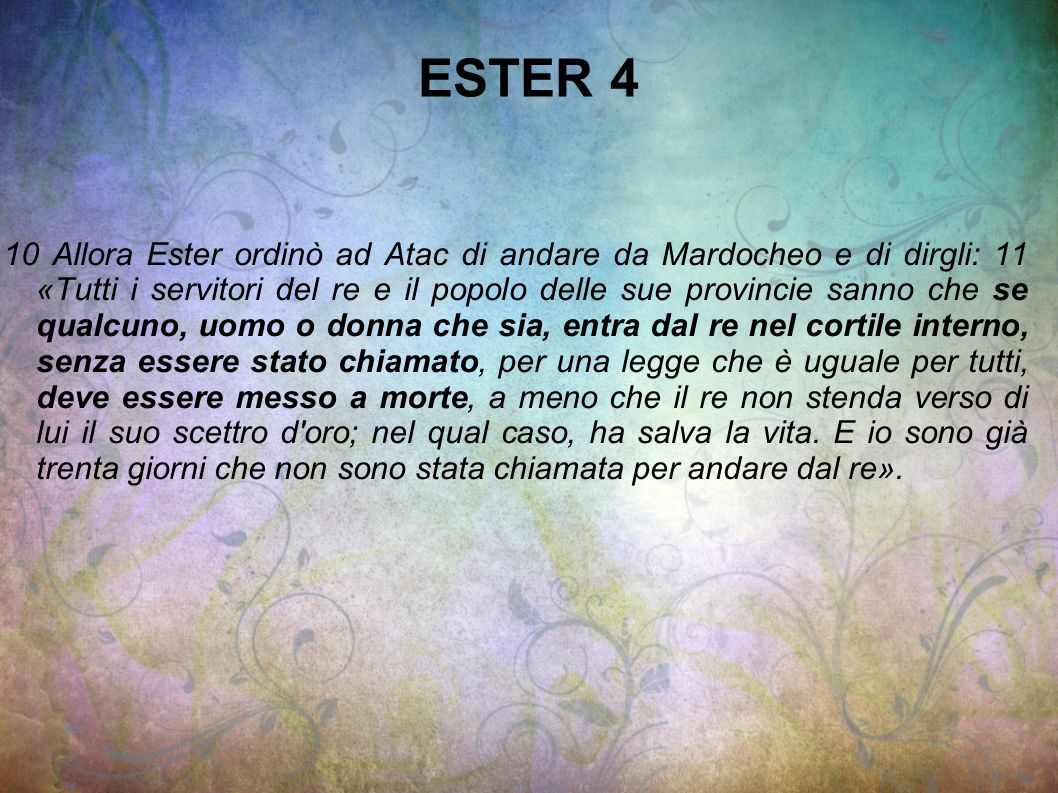 ESTER 4 10 Allora Ester ordinò ad Atac di andare da Mardocheo e di dirgli: 11 «Tutti i servitori del re e il popolo delle sue provincie sanno che se q