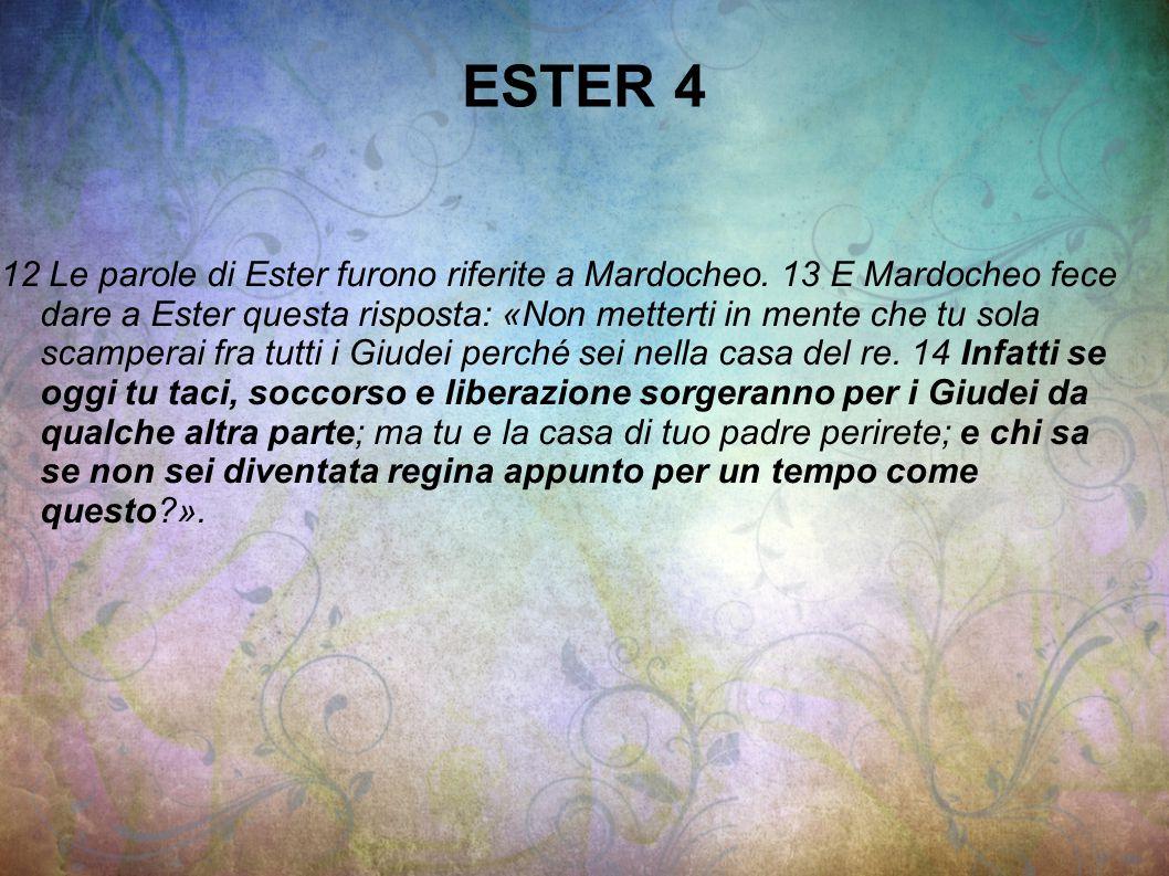 ESTER 4 12 Le parole di Ester furono riferite a Mardocheo. 13 E Mardocheo fece dare a Ester questa risposta: «Non metterti in mente che tu sola scampe