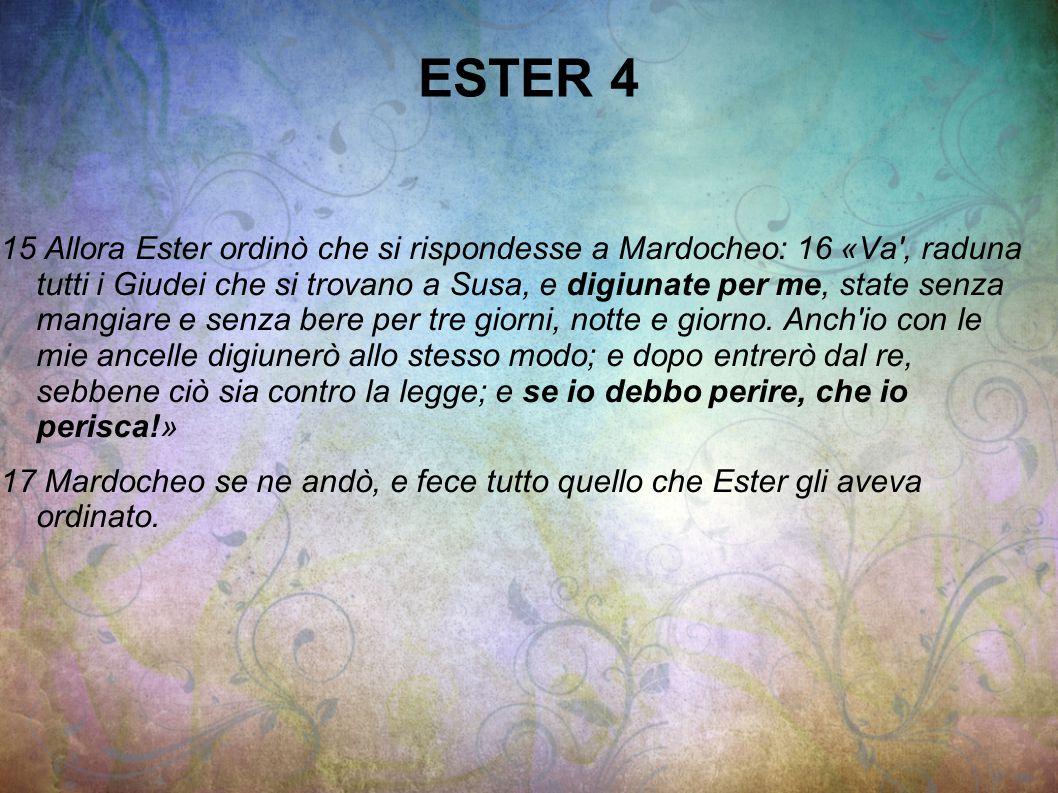 ESTER 4 15 Allora Ester ordinò che si rispondesse a Mardocheo: 16 «Va', raduna tutti i Giudei che si trovano a Susa, e digiunate per me, state senza m