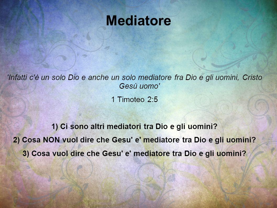 Mediatore 'Infatti c'è un solo Dio e anche un solo mediatore fra Dio e gli uomini, Cristo Gesù uomo' 1 Timoteo 2:5 1) Ci sono altri mediatori tra Dio