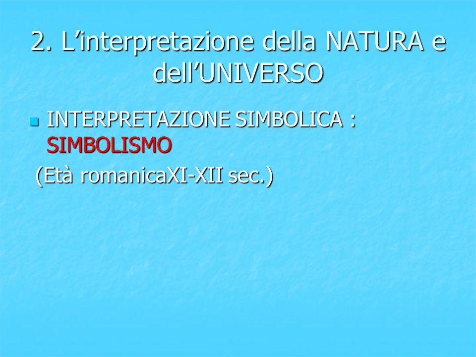 2. L'interpretazione della NATURA e dell'UNIVERSO INTERPRETAZIONE SIMBOLICA : SIMBOLISMO INTERPRETAZIONE SIMBOLICA : SIMBOLISMO (Età romanicaXI-XII se