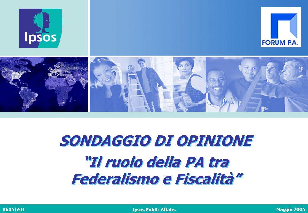 """Maggio 2005 8605IZ01Ipsos Public Affairs SONDAGGIO DI OPINIONE """"Il ruolo della PA tra Federalismo e Fiscalità"""" SONDAGGIO DI OPINIONE """"Il ruolo della P"""