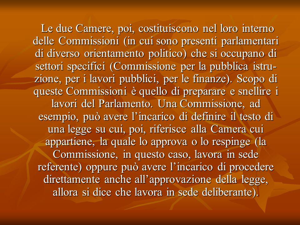Le due Camere, poi, costituiscono nel loro interno delle Commissioni (in cui sono presenti parlamentari di diverso orientamento politico) che si occup