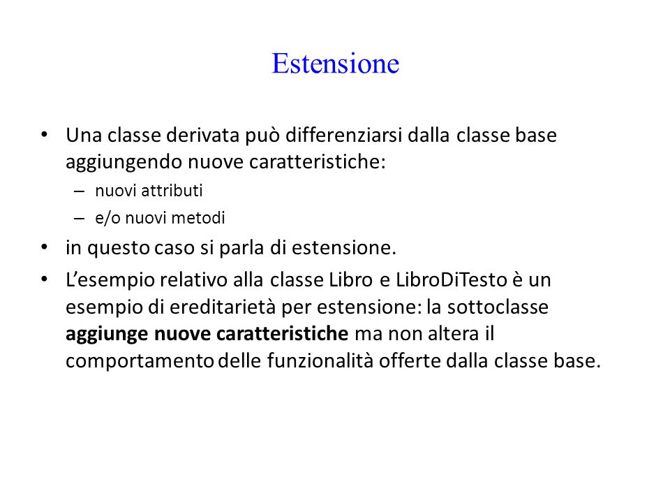Estensione Una classe derivata può differenziarsi dalla classe base aggiungendo nuove caratteristiche: – nuovi attributi – e/o nuovi metodi in questo