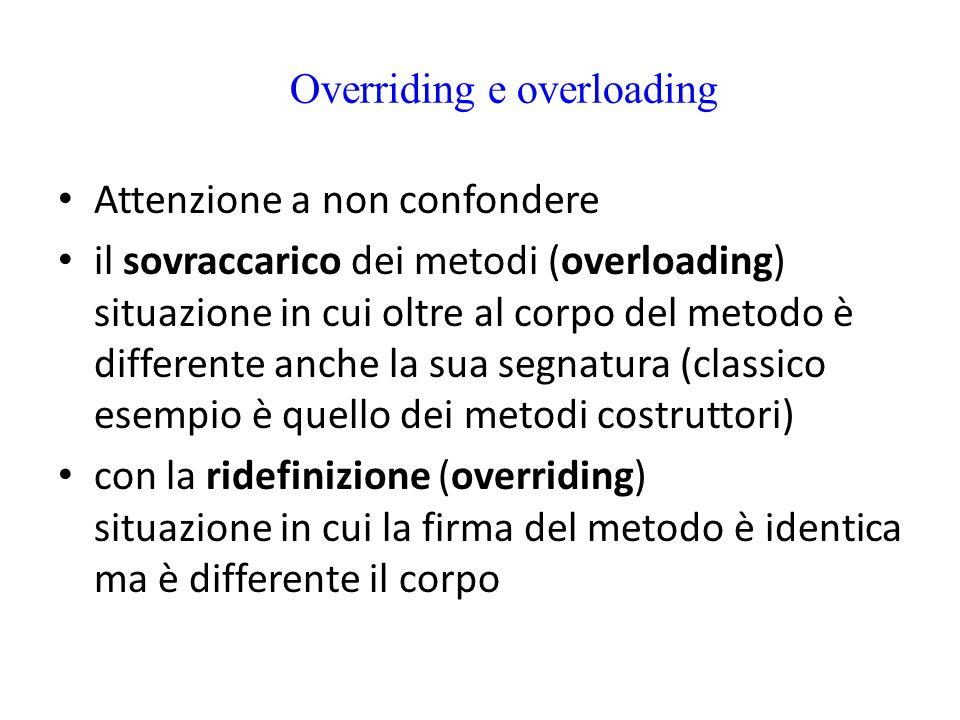 Overriding e overloading Attenzione a non confondere il sovraccarico dei metodi (overloading) situazione in cui oltre al corpo del metodo è differente