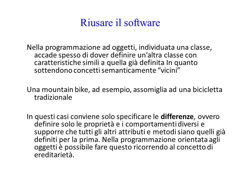 Riusare il software Nella programmazione ad oggetti, individuata una classe, accade spesso di dover definire un'altra classe con caratteristiche simil