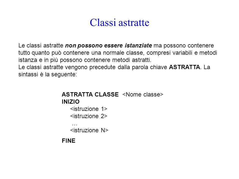 Classi astratte Le classi astratte non possono essere istanziate ma possono contenere tutto quanto può contenere una normale classe, compresi variabil