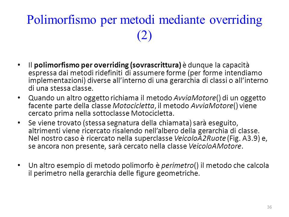 36 Polimorfismo per metodi mediante overriding (2) Il polimorfismo per overriding (sovrascrittura) è dunque la capacità espressa dai metodi ridefiniti