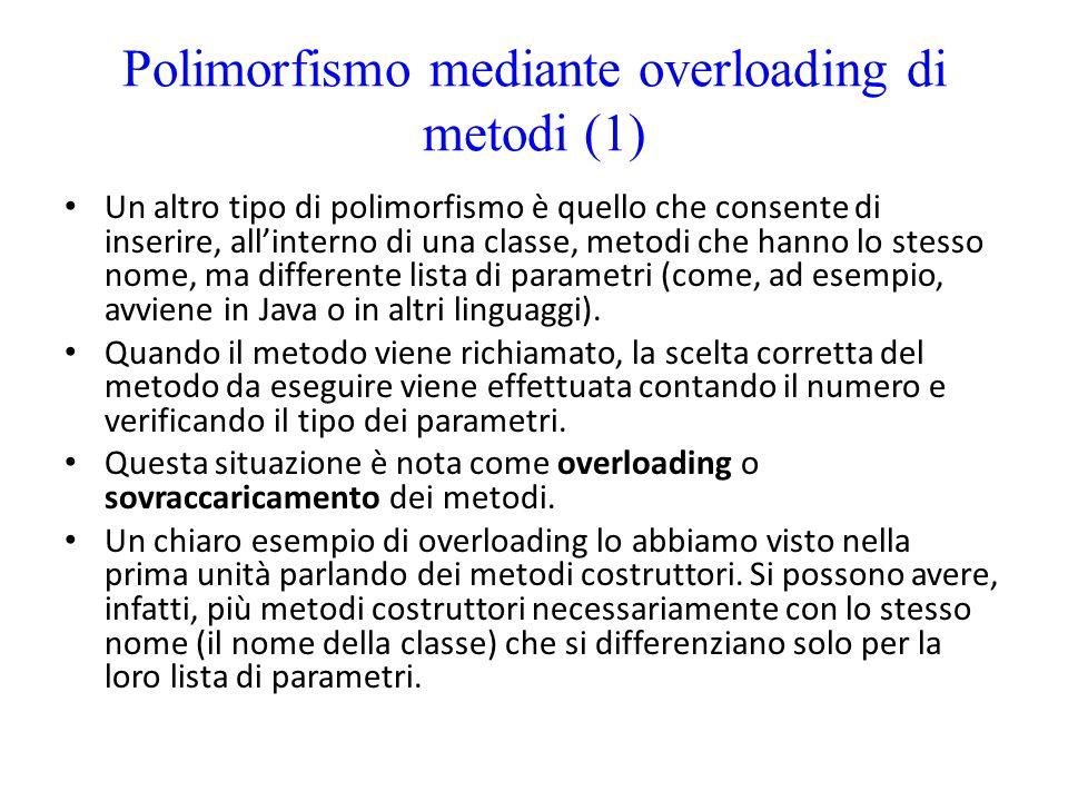 Polimorfismo mediante overloading di metodi (1) Un altro tipo di polimorfismo è quello che consente di inserire, all'interno di una classe, metodi che