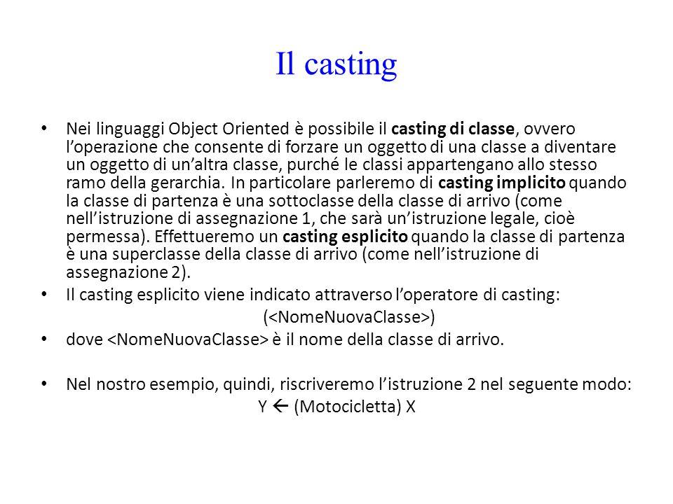 Il casting Nei linguaggi Object Oriented è possibile il casting di classe, ovvero l'operazione che consente di forzare un oggetto di una classe a dive