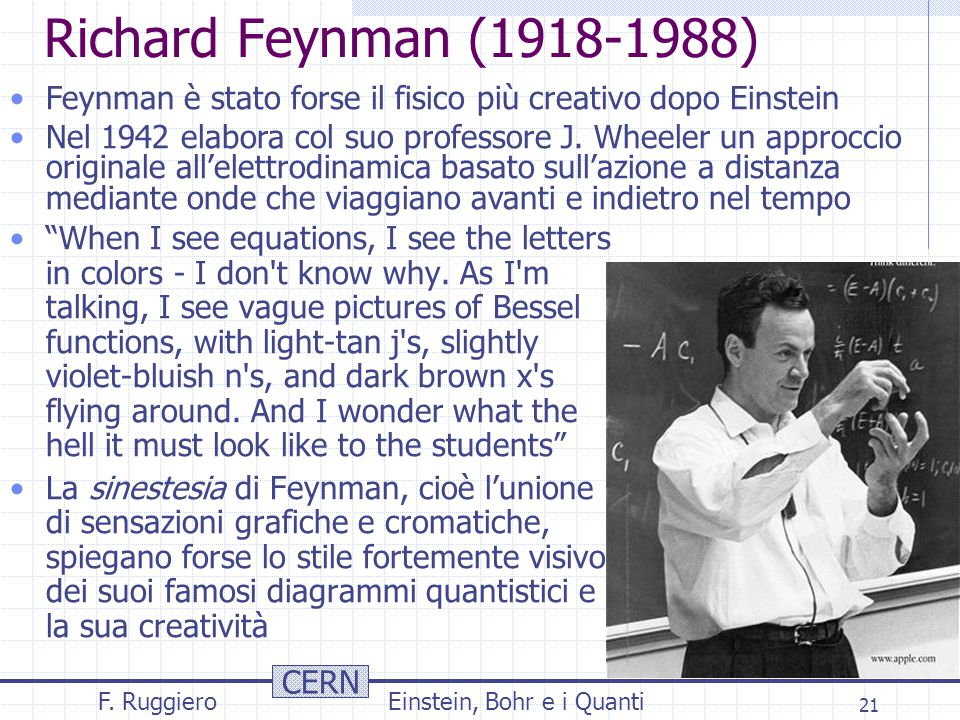 """CERN F. RuggieroEinstein, Bohr e i Quanti 21 Richard Feynman (1918-1988) """"When I see equations, I see the letters in colors - I don't know why. As I'm"""