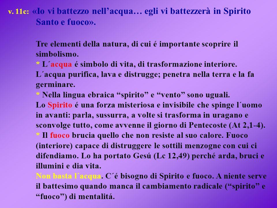 v. 11c: «Io vi battezzo nell'acqua… egli vi battezzerà in Spirito Santo e fuoco». Tre elementi della natura, di cui é importante scoprire il simbolism