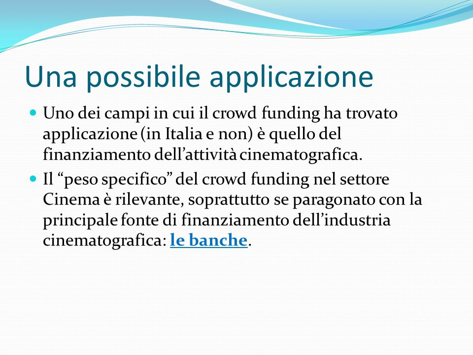Una possibile applicazione Uno dei campi in cui il crowd funding ha trovato applicazione (in Italia e non) è quello del finanziamento dell'attività cinematografica.