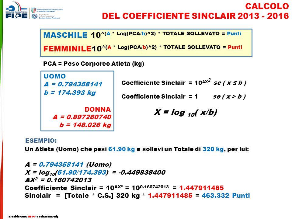 Un Atleta (Uomo) che pesi 61.90 kg e sollevi un Totale di 320 kg, per lui: A = 0.794358141 (Uomo) X = log 10 (61.90/174.393) = -0.449838400 AX 2 = 0.160742013 Coefficiente Sinclair = 10 AX² = 10 0.160742013 = 1.447911485 Sinclair = [Totale * C.S.] 320 kg * 1.447911485 = 463.332 Punti CALCOLO DEL COEFFICIENTE SINCLAIR 2013 - 2016 MASCHILE 10 ^(A * Log(PCA/b)^2) * TOTALE SOLLEVATO = Punti FEMMINILE10 ^(A * Log(PCA/b)^2) * TOTALE SOLLEVATO = Punti UOMO A = 0.794358141 b = 174.393 kg DONNA A = 0.897260740 b = 148.026 kg X = log 10 ( x/b) Coefficiente Sinclair = 10 AX se ( x ≤ b ) Coefficiente Sinclair = 1 se ( x > b ) 2 PCA = Peso Corporeo Atleta (kg) ESEMPIO: Archivio CNUG 2014 – Fabiano Blasutig
