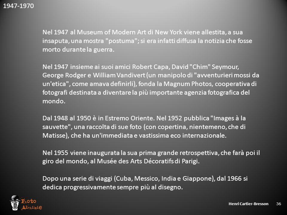 Henri Cartier-Bresson 36 1947-1970 Nel 1947 al Museum of Modern Art di New York viene allestita, a sua insaputa, una mostra