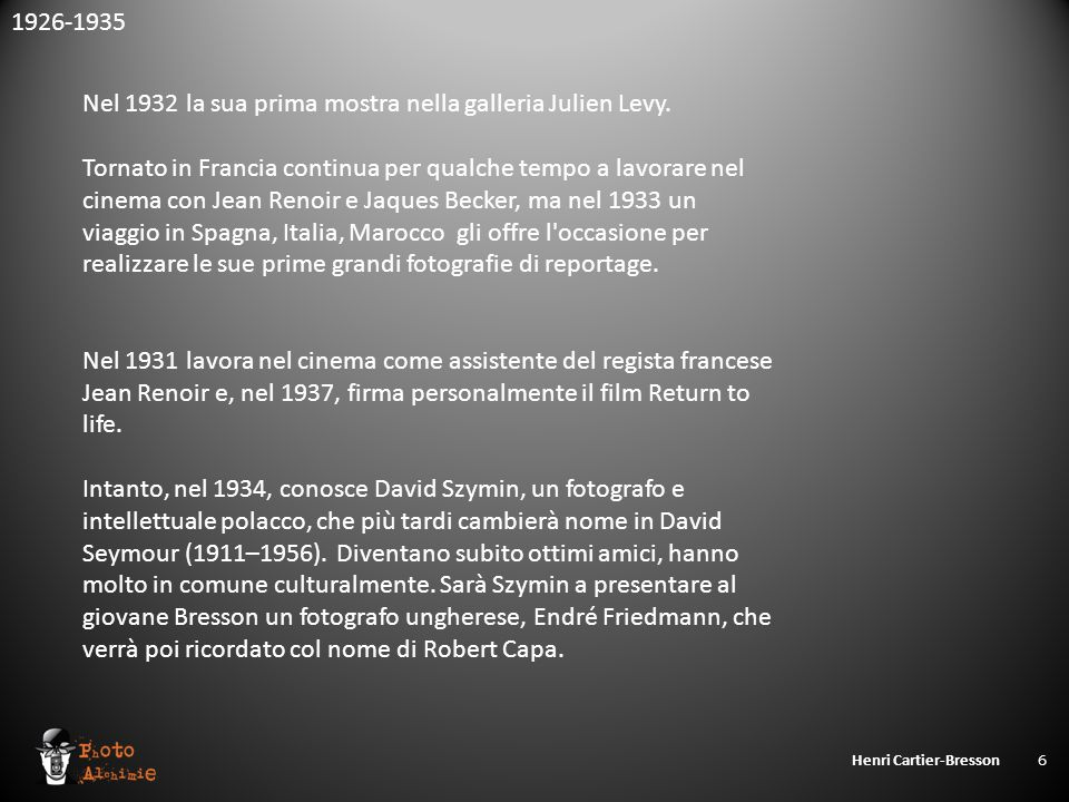 Henri Cartier-Bresson 6 Nel 1932 la sua prima mostra nella galleria Julien Levy. Tornato in Francia continua per qualche tempo a lavorare nel cinema c